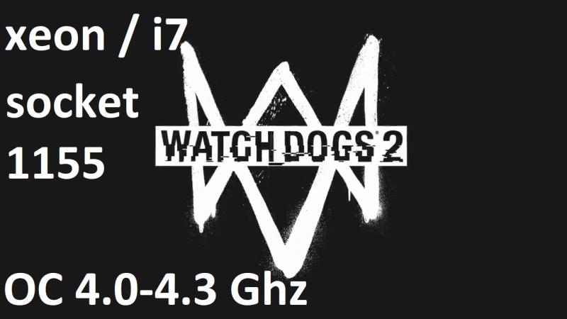 Xeon i7 (4 ядра 8 потоков) сокет 1155 в разгоне (4,0-4,3 Ghz), Watch dogs 2