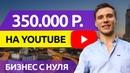 350000 ₽ заработать на YouTube канале деньги Как начать бизнес с нуля на ютуб 2018