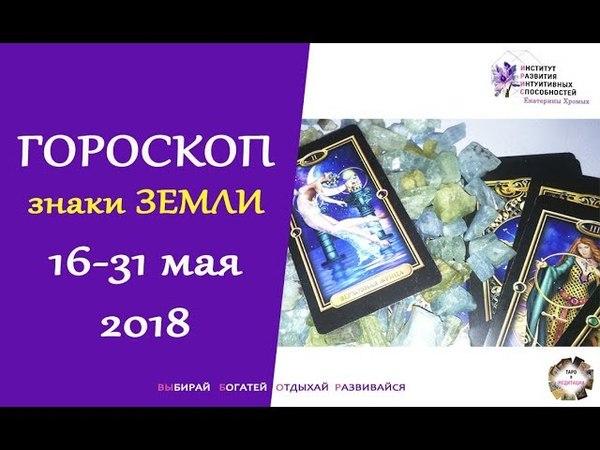 Гороскоп 16 31 мая 2018 знаки Земли ТЕЛЕЦ ДЕВА КОЗЕРОГ