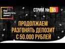 Как заработать денег Продолжаем разгонять депозит с 50.000 рублей стрим №65