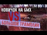 Новичок на БМХ VS БОЛЬШОЙ ТРАМПЛИН - ЧУТЬ НЕ УМЕР