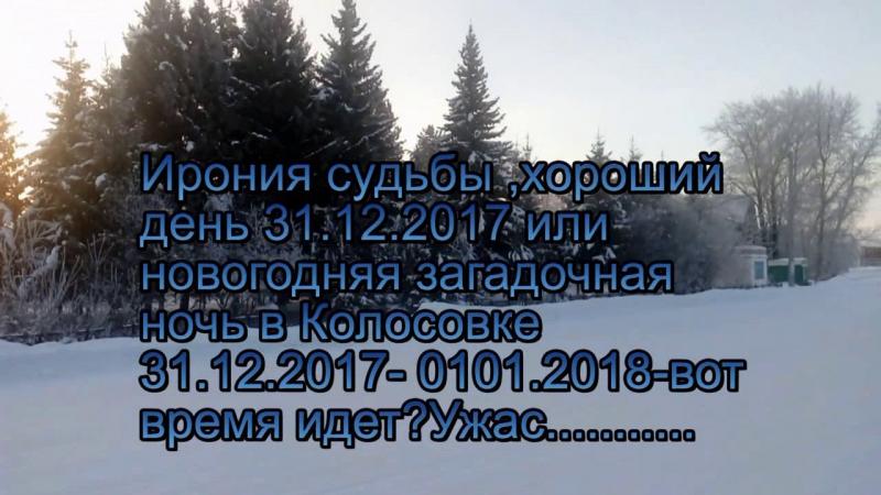 Ирония судьбы ,теплый день или новогодняя загадочная ночь в Колосовке 31.21.2017-01.01.2018 гг