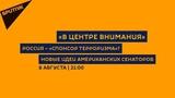 В центре внимания 08.08.18 Россия спонсор терроризма Новые идеи американских сенаторов