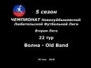 5 сезон Вторая Лига 22 тур Волна - OId Band 30.05.2018
