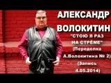 Александр Волокитин - СТОЮ Я РАЗ НА СТРЁМЕ (Переделка А.Волокитина № 2) (Запись 4.05.2014)