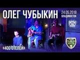 Олег Чубыкин - 400 отелей (Live, Владивосток, 24.05.2018)