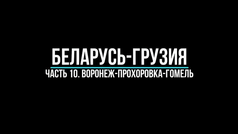 Беларусь-Грузия. Часть 10. Воронеж-Прохоровка-Гомель.