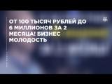 От 100 тысяч рублей до 6 миллионов за 2 месяца!  Бизнес Молодость.