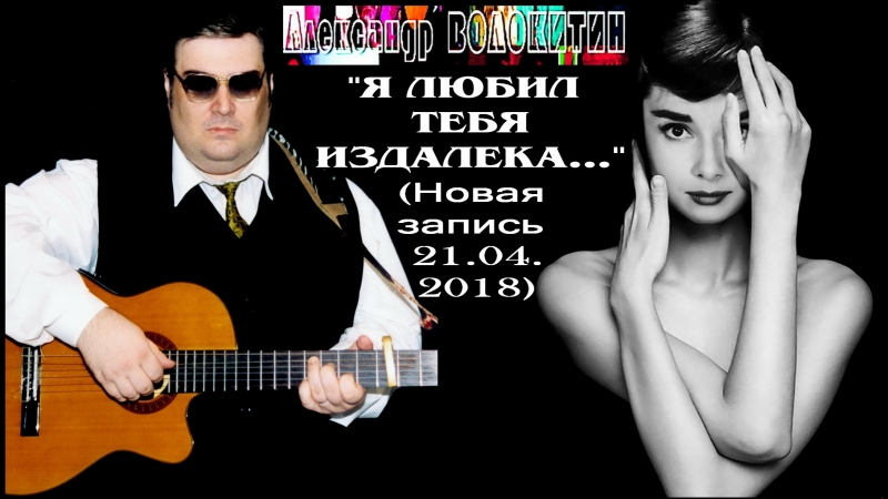 Александр Волокитин - Я ЛЮБИЛ ТЕБЯ ИЗДАЛЕКА... (Новая запись 21.04.2018)