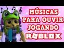 MÚSICAS PARA OUVIR JOGANDO ROBLOX 3