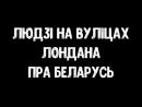 Людзі на вуліцах Лондана пра Беларусь і Лукашэнку