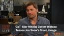GoT Star Nikolaj Coster-Waldau Teases Jon Snows True Lineage