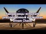 Американцы испытали революционный космоплан Dream Chaser