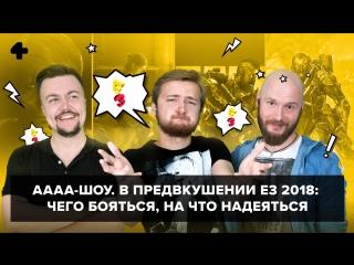АААА-шоу #39. В предвкушении E3 2018: чего бояться, на что надеяться