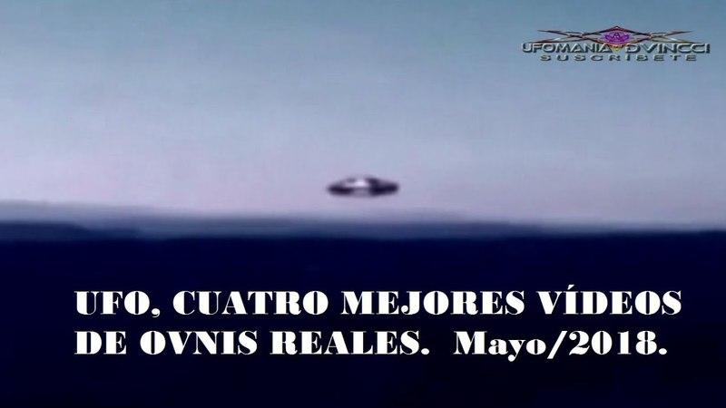 UFO, CUATRO MEJORES VÍDEOS DE OVNIS REALES. Mayo2018. ovnis