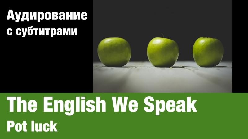 The English We Speak — Pot luck | Суфлёр — аудирование по английскому языку