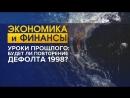 Уроки прошлого будет ли повторение дефолта 1998