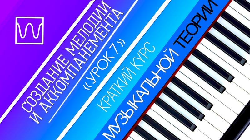 Краткий курс музыкальной теории Создание мелодии и аккомпанемента урок 7