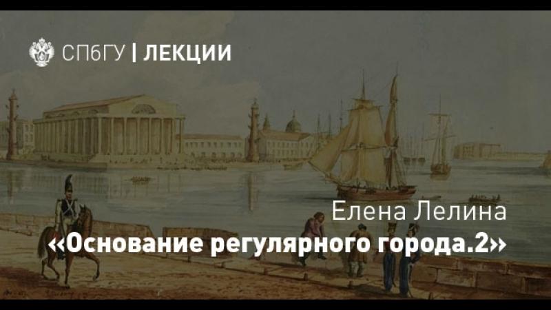 Елена Лелина «Основание регулярного города Санкт-Петербург– будущей столицы Российской империи. Часть 2»