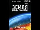 BBC Земля Мощь планеты 1 серия Вулканы 2007