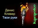 Денис Клявер - Твои руки ( караоке )