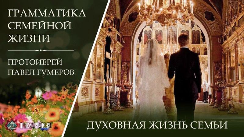 Духовная жизнь семьи. Протоиерей Павел Гумеров