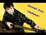 Евгений Осин- ЛЮБИМАЯ.