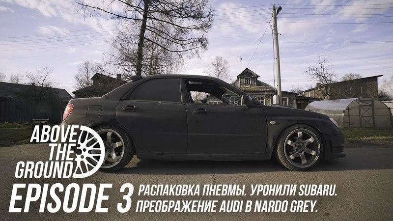 ABOVE THE GROUND EP.3 | Распаковка пневмы. Уронили Subaru. Преображение Audi в Nardo Grey