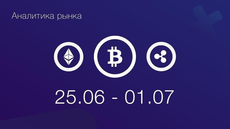 Аналитика криптовалют 25.06 - 01.07 BTC, ETH, XRP, BCH
