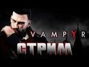 Vampyr СТРИМ! У кого тут можно отсосать... крови?