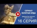 Золотая орда 16 серия 2018 сериал смотреть полностью онлайн бесплатно в хорошем качестве Full HD 720 1080 россия