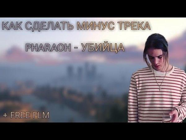КАК СДЕЛАТЬ МИНУС ТРЕКА PHARAOH - УБИЙЦА FREE FLM