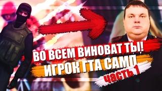 ВО ВСЁМ ВИНОВАТ ТЫ! ИГРОК GTA SAMP | ВВЕДЕНИЕ [ч. 1/2]