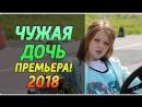 Премьера 2018! ЧУЖАЯ ДОЧЬ ⁄ 2 серия @ Мелодрама новинка