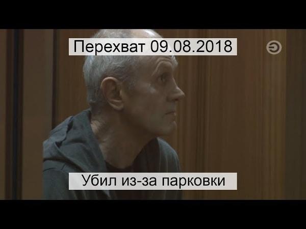 Перехват 09.08.2018 Убил из-за парковки