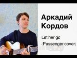 Аркадий Кордов - Let her go (Passenger guitar cover)