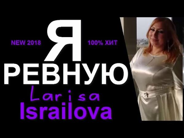 Я РЕВНУЮ ЛАРИСА ИСРАИЛОВА...ПЕСНЯ СПЕТАЯ ВСЕМ СЕРДЦЕМ 2018