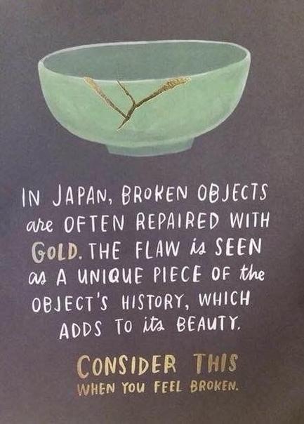 В Японии разбитые вещи часто чинят, используя золото. Недостаток представляется уникальной частью истории вещи, который дополняет её красоту. Вспомни об этом тогда, когда почувствуешь себя