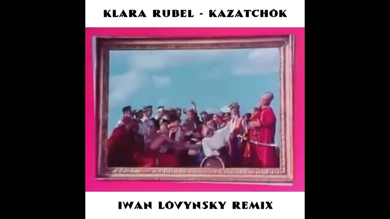 Klara Rubel - Kazatchok (Iwan Lovynsky Remix)