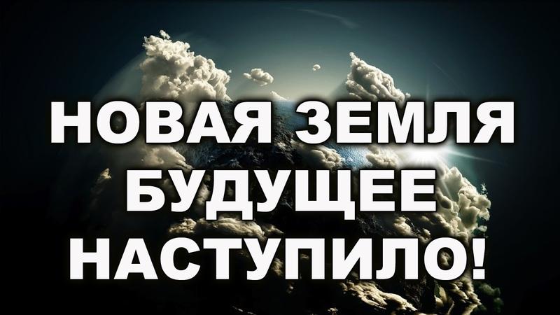 ЗЕМЛЯ НАХОДИТСЯ В ПРОЦЕССЕ ПЕРЕХОДА К НОВОЙ ЗЕМЛЕ. БУДУЩЕЕ НАСТУПИЛО!