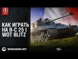 WoT Blitz. Как играть на B-C 25 t. Обзор