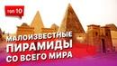 Топ 10 не заслуженно забытых пирамид со всего Мира