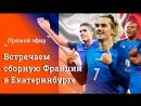 Встречаем фаворитов ЧМ 2018 в Екатеринбург прилетают футболисты сборной Франции