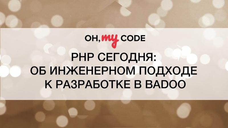 PHP сегодня об инженерном подходе к разработке в Badoo - OH, MY CODE 21