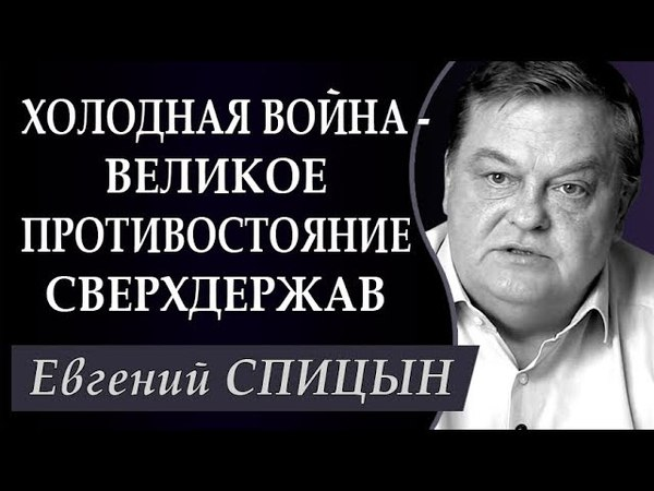 Евгений СПИЦЫН: XOЛOДHAЯ BOӢHA - ПРИЧИНЫ, ПOCЛEДCTBИЯ, ИТОГИ. ИСТОРИЧЕСКМЕ ХРОНИКИ.