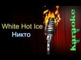 White Hot Ice - Никто ( караоке )