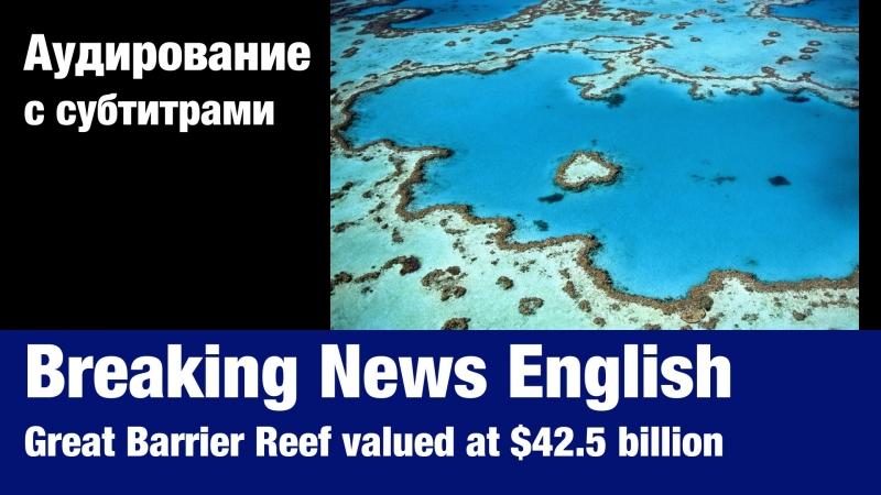 Breaking News English — Great Barrier Reef valued at $42.5 billion   Суфлёр — аудирование по английскому языку