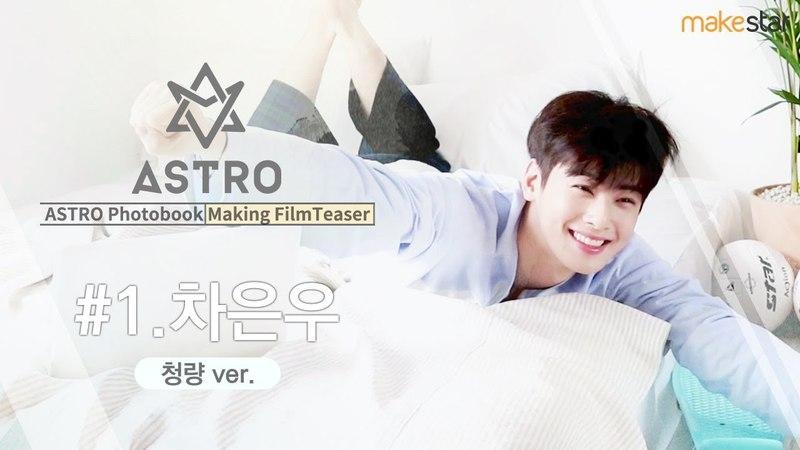 [TEASER] 25.04.2018 Ыну (ASTRO) @ Photobook Making Film Teaser 1.Cha Eun-Woo (COOL ver.)Makestar