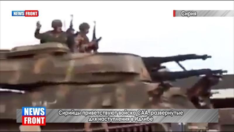 Сирийцы приветствуют войска САА, развернутые для наступления в Идлибе
