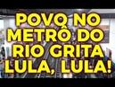DE REPENTE O POVO NO METRO DO RIO GRITA LULA, LULA!